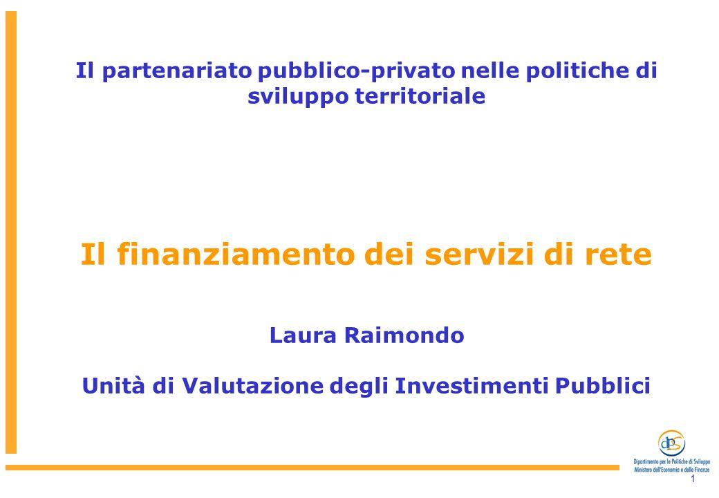 1 Il partenariato pubblico-privato nelle politiche di sviluppo territoriale Il finanziamento dei servizi di rete Laura Raimondo Unità di Valutazione degli Investimenti Pubblici