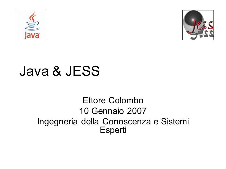 Java & JESS Ettore Colombo 10 Gennaio 2007 Ingegneria della Conoscenza e Sistemi Esperti