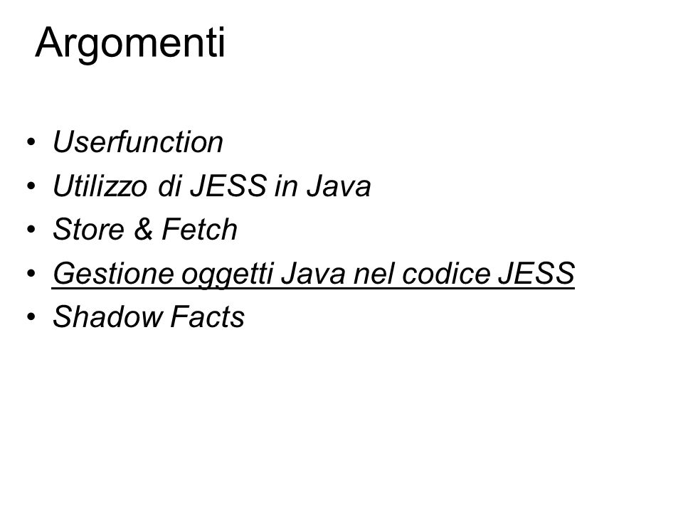 Argomenti Userfunction Utilizzo di JESS in Java Store & Fetch Gestione oggetti Java nel codice JESS Shadow Facts