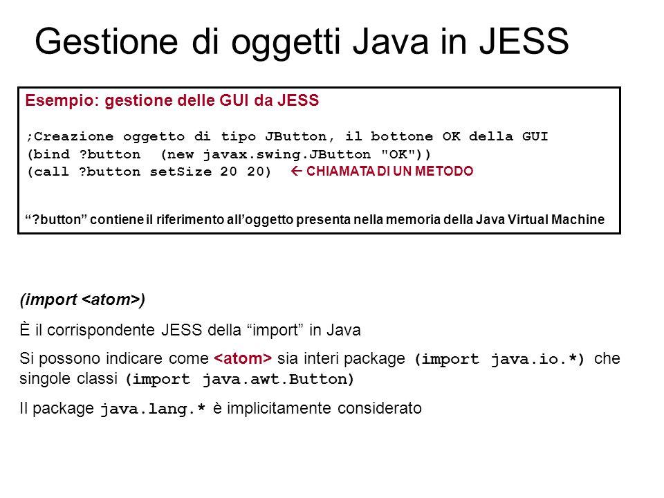Gestione di oggetti Java in JESS Esempio: gestione delle GUI da JESS ;Creazione oggetto di tipo JButton, il bottone OK della GUI (bind button (new javax.swing.JButton OK )) (call button setSize 20 20)  CHIAMATA DI UN METODO button contiene il riferimento all'oggetto presenta nella memoria della Java Virtual Machine (import ) È il corrispondente JESS della import in Java Si possono indicare come sia interi package (import java.io.*) che singole classi (import java.awt.Button) Il package java.lang.* è implicitamente considerato