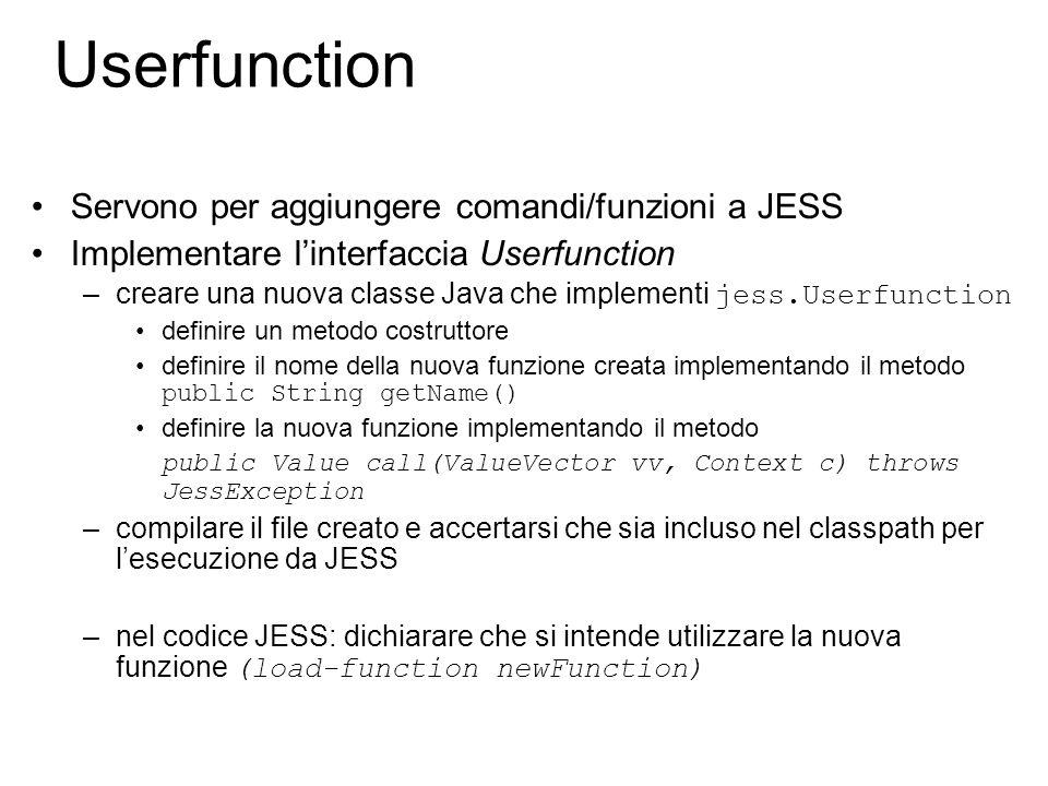 Userfunction Servono per aggiungere comandi/funzioni a JESS Implementare l'interfaccia Userfunction –creare una nuova classe Java che implementi jess.Userfunction definire un metodo costruttore definire il nome della nuova funzione creata implementando il metodo public String getName() definire la nuova funzione implementando il metodo public Value call(ValueVector vv, Context c) throws JessException –compilare il file creato e accertarsi che sia incluso nel classpath per l'esecuzione da JESS –nel codice JESS: dichiarare che si intende utilizzare la nuova funzione (load-function newFunction)