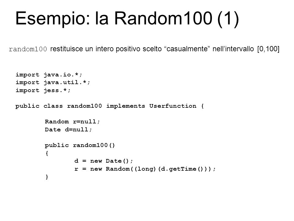 Esempio: la Random100 (1) import java.io.*; import java.util.*; import jess.*; public class random100 implements Userfunction { Random r=null; Date d=