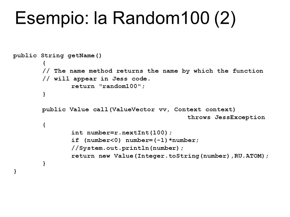 Esempio: la Random100 (2) public String getName() { // The name method returns the name by which the function // will appear in Jess code. return