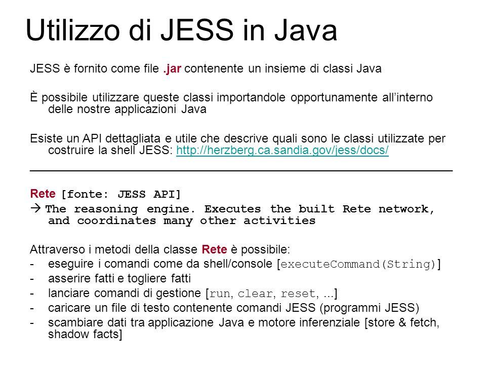 Utilizzo di JESS in Java JESS è fornito come file.jar contenente un insieme di classi Java È possibile utilizzare queste classi importandole opportunamente all'interno delle nostre applicazioni Java Esiste un API dettagliata e utile che descrive quali sono le classi utilizzate per costruire la shell JESS: http://herzberg.ca.sandia.gov/jess/docs/http://herzberg.ca.sandia.gov/jess/docs/ _______________________________________________________________ Rete [fonte: JESS API]  The reasoning engine.