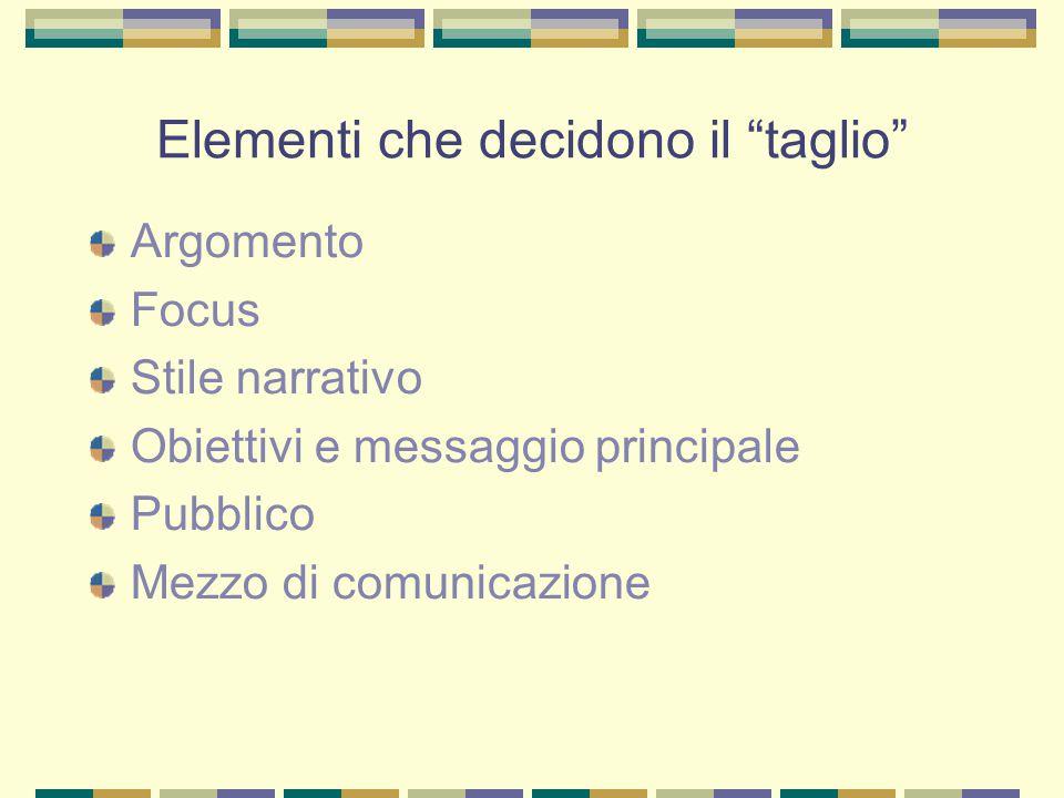 Elementi che decidono il taglio Argomento Focus Stile narrativo Obiettivi e messaggio principale Pubblico Mezzo di comunicazione