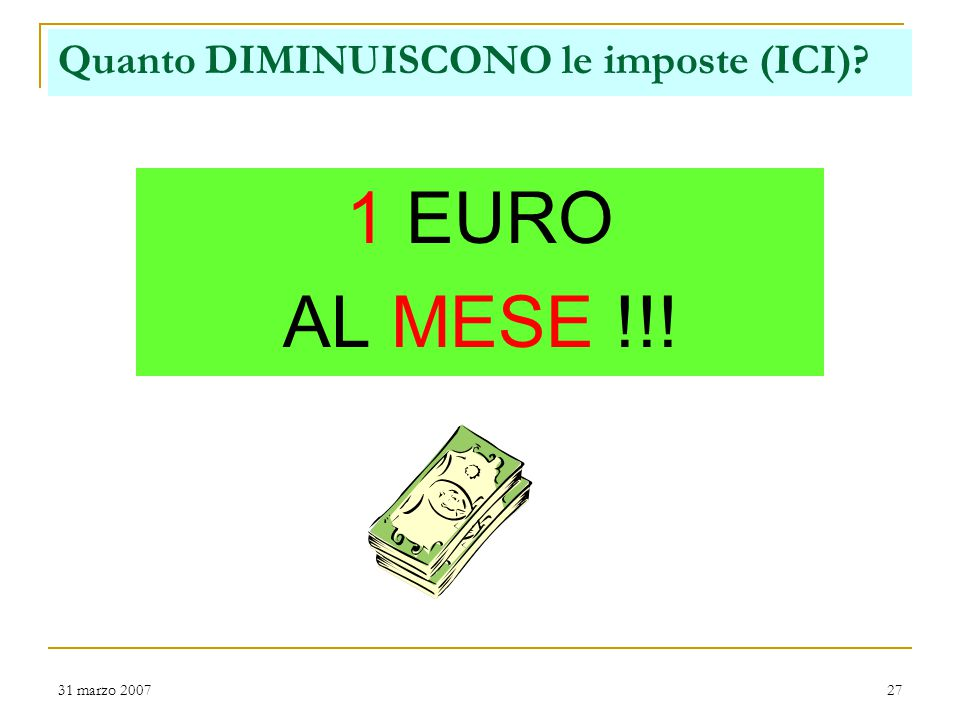 31 marzo 200727 Quanto DIMINUISCONO le imposte (ICI) 1 EURO AL MESE !!!