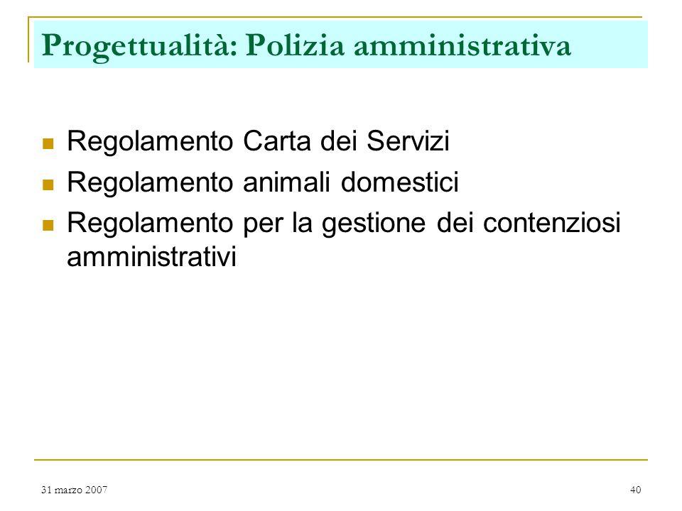 31 marzo 200740 Regolamento Carta dei Servizi Regolamento animali domestici Regolamento per la gestione dei contenziosi amministrativi Progettualità: Polizia amministrativa