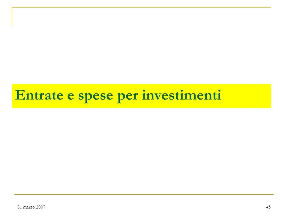 31 marzo 200745 Entrate e spese per investimenti