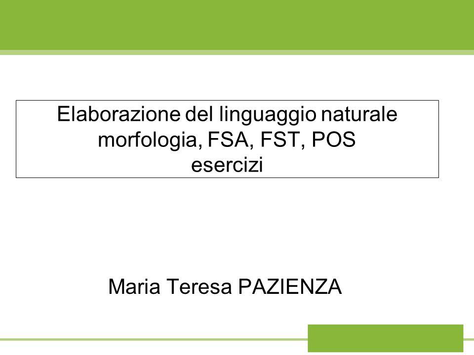 Elaborazione del linguaggio naturale morfologia, FSA, FST, POS esercizi Maria Teresa PAZIENZA