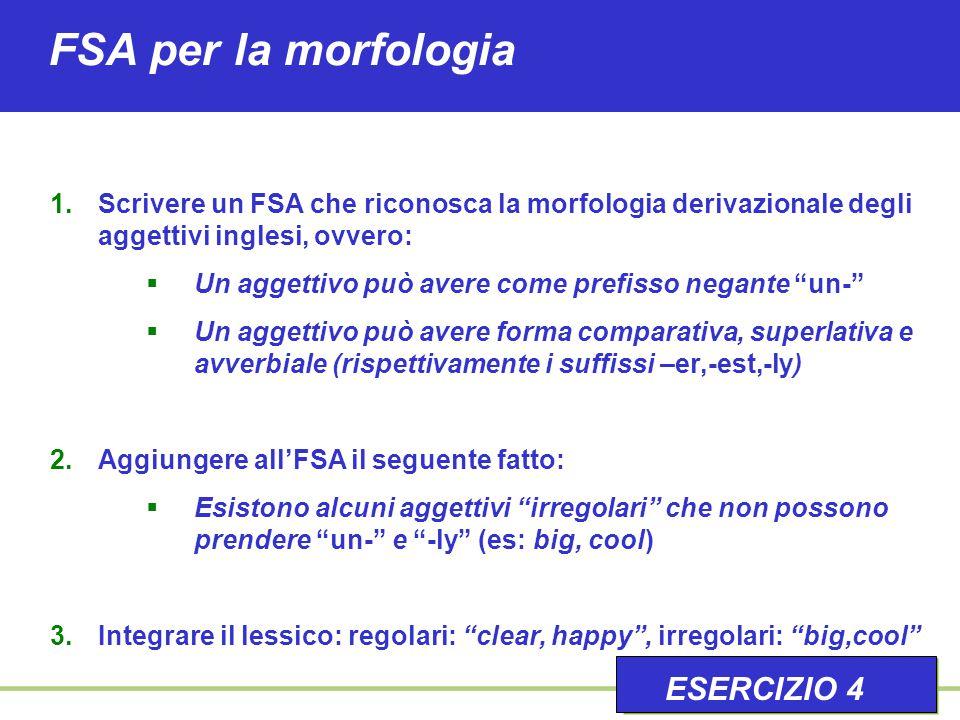 FSA per la morfologia 1.Scrivere un FSA che riconosca la morfologia derivazionale degli aggettivi inglesi, ovvero:  Un aggettivo può avere come prefisso negante un-  Un aggettivo può avere forma comparativa, superlativa e avverbiale (rispettivamente i suffissi –er,-est,-ly) 2.Aggiungere all'FSA il seguente fatto:  Esistono alcuni aggettivi irregolari che non possono prendere un- e -ly (es: big, cool) 3.Integrare il lessico: regolari: clear, happy , irregolari: big,cool ESERCIZIO 4