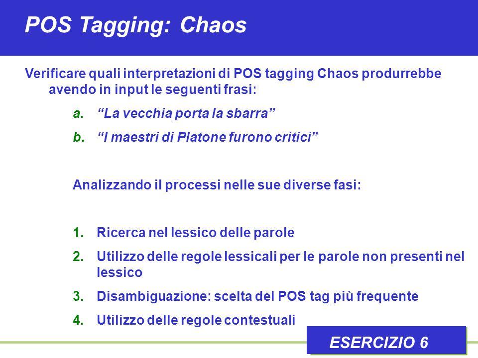 """POS Tagging: Chaos ESERCIZIO 6 Verificare quali interpretazioni di POS tagging Chaos produrrebbe avendo in input le seguenti frasi: a.""""La vecchia port"""