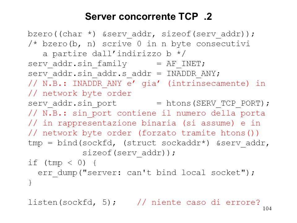 105 Server concorrente TCP.3 for (;;) { clilen = sizeof(cli_addr); newsockfd = accept(sockfd, (struct sockaddr*) &cli_addr, &clilen); if (newsockfd < 0) { err_dump ( server: accept error ); } if ((childpid = fork()) < 0) { err_dump ( server: fork error ); } if (childpid == 0) { // child process close(sockfd); str_echo(newsockfd); close(newsockfd); exit(0); } else { // parent process close(newsockfd); }