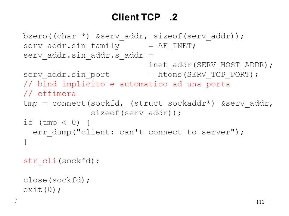 112 Client TCP.3 void str_cli (int sockfd) { int n; char sendLine[MAXLINE+1], recvLine[MAXLINE+1]; while (fgets(sendLine, MAXLINE, stdin) != NULL) { n = strlen(sendLine); if (writeNch(sockfd, sendLine, n) != n) { err_dump( client: write error on socket ); } n = readLine(sockfd, recvLine, MAXLINE); if (n < 0) { err_dump( client: read error on socket ); } recvLine[n] = \0 ; fputs(recvLine, stdout); } if (ferror(stdin)) { err_dump( client: read error on standard input ); }