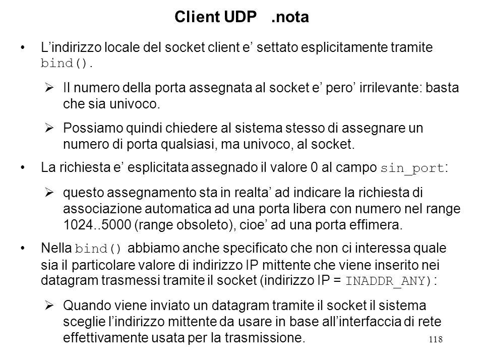 119 Client UDP.3 void dg_cli(int sockfd, struct sockaddr *pserv_addr, int servlen) { int n; char sendLine[MAXLINE+1], recvLine[MAXLINE+1]; while (fgets(sendLine, MAXLINE, stdin) != NULL) { n = strlen(sendLine); if (sendto(sockfd, sendLine, n, 0 pserv_addr, servlen) != n) { err_dump( client: write error on socket ); } n = recvfrom(sockfd, recvLine, MAXLINE, 0, NULL, 0); if (n < 0) err_dump( client: read error on sock ); recvLine[n] = \0 ; fputs(recvLine, stdout); } if (ferror(stdin)) err_dump( client: read error on stdin ); }
