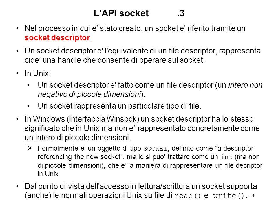 15 Creazione di un socket Un socket e creato tramite la system call #include int socket (int family, int type, int protocol); Nel dominio ( family== ) AF_INET valori possibili per protocol sono IPPROTO_UDP IPPROTO_TCP IPPROTO_ICMP IPPROTO_RAW (IP) che sono definiti nell header file Nel dominio AF_UNIX non si cita il protocollo ( protocol==0 ) Il protocollo puo essere omesso ( protocol ==0 ) anche quando il suo valore e determinato univocamente da quello dei due primi parametri.