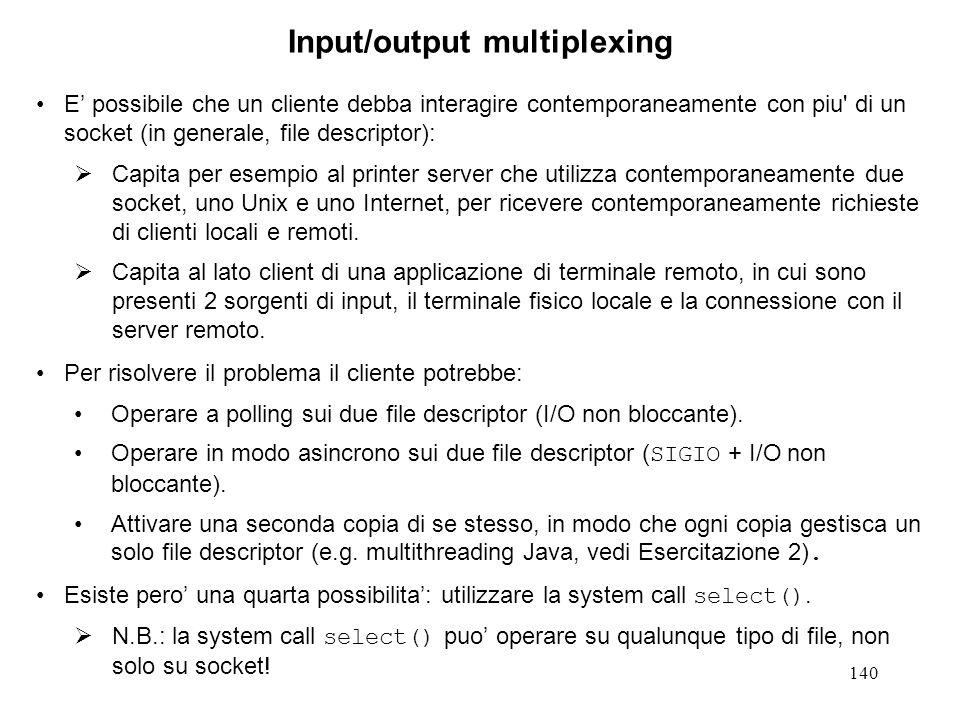 141 La system call select().1 #include int select(int maxfdpl, fd_set *readfds, fd_set *writefds, fd_set *exceptfds, struct timeval *timeout); Una chiamata alla select() ha il seguente significato: dimmi se qualcuno dei file citati nell'insieme di file descriptor readfds e' pronto per essere letto (ha dei dati disponibili o ha accettato una connessione), o se qualcuno dei file citati nell'insieme di file descriptor writefds e' pronto per essere scritto (ha spazio nei buffer di scrittura), o se su qualcuno dei file citati nell'insieme di file descriptor exceptfds e' presente una situazione eccezionale.