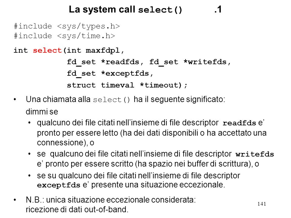 141 La system call select().1 #include int select(int maxfdpl, fd_set *readfds, fd_set *writefds, fd_set *exceptfds, struct timeval *timeout); Una chi