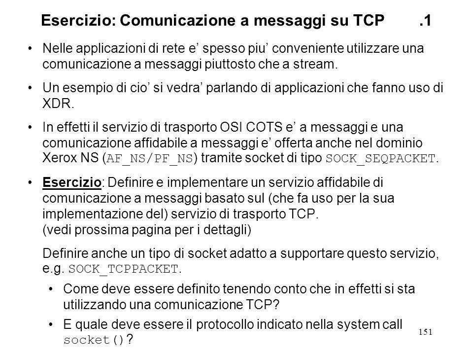 152 Esercizio: Comunicazione a messaggi su TCP.2 Dovete fare sostanzialmente 2 cose: Definire un protocollo che consenta di segmentare lo stream di byte TCP in una sequenza di messaggi.