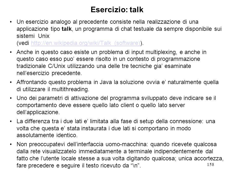 158 Esercizio: talk Un esercizio analogo al precedente consiste nella realizzazione di una applicazione tipo talk, un programma di chat testuale da se