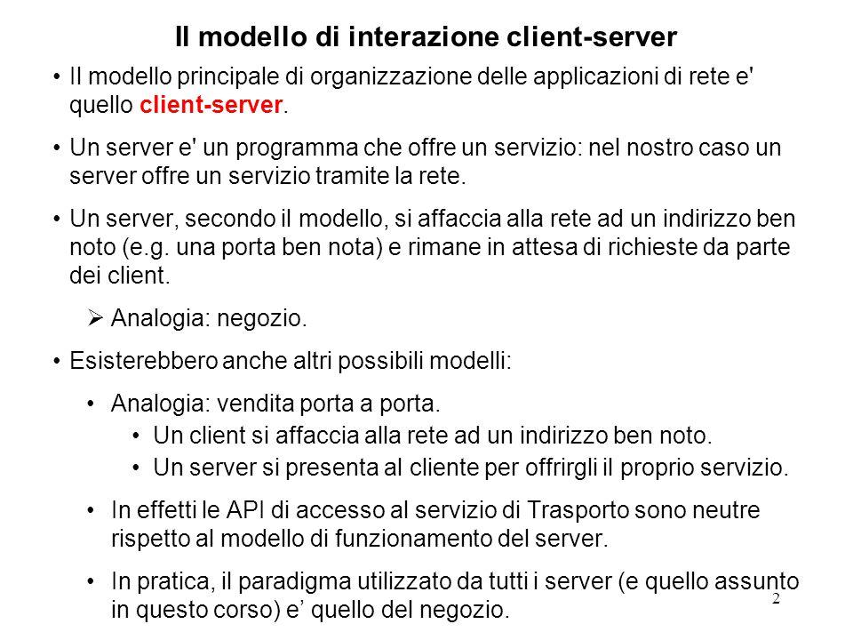 3 Il modello di interazione client-server Se l'indirizzo su cui il server offre il proprio servizio e una porta TCP la prima cosa che un client deve fare per richiedere il servizio e connettersi al server.