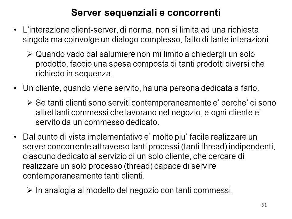 52 Struttura canonica di un server CO sequenziale // trascuriamo la trattazione degli errori int sockfd, newSockfd; sockfd = socket(...); bind(sockfd,...); // alla porta well known listen(sockfd, 5); for (;;) { newSockfd = accept(sockfd,...); doYourJob(newSockfd); close(newSockfd); } Domanda: cosa succede se un altro cliente cerca di connettersi durante l'esecuzione di doYourJob() ?