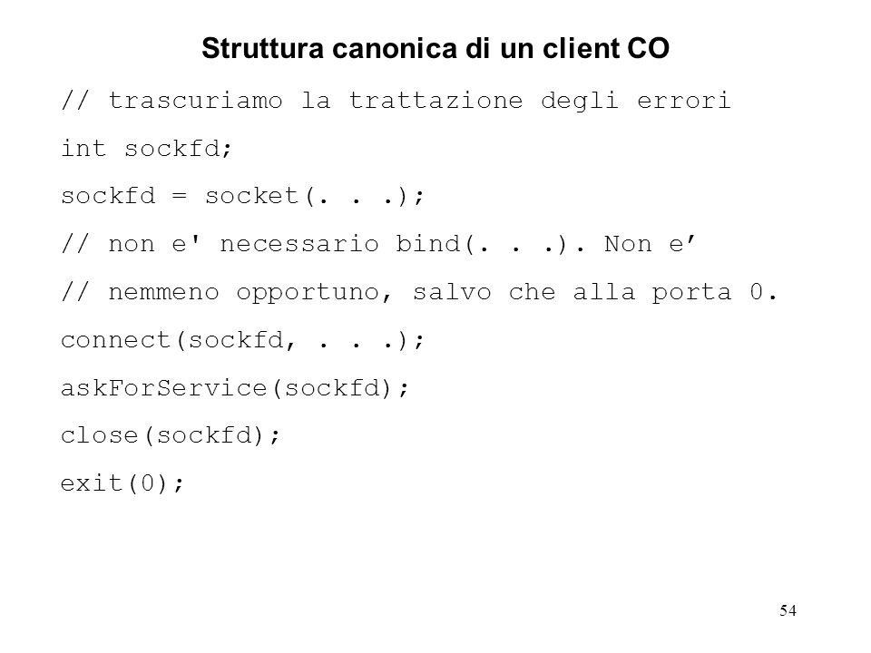 55 Struttura canonica di un server CL sequenziale // trascuriamo la trattazione degli errori int sockfd; sockfd = socket(...); bind(sockfd,...); // alla porta well known for (;;) { recvfrom(sockfd, buff,...); doYourJob(buff); // prepara la risposta sendTo(sockfd,...); } In un contesto CL un socket rappresenta una porta su cui trasmettere e ricevere datagram (messaggi).