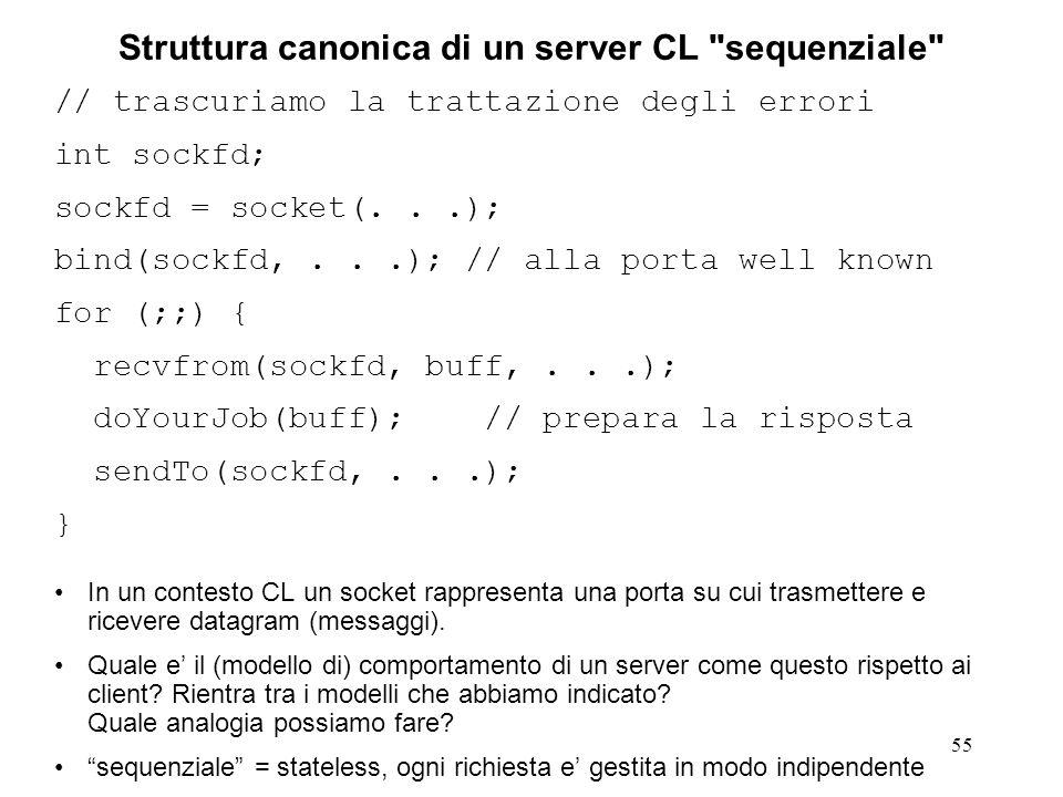 56 Struttura canonica di un client CL // trascuriamo la trattazione degli errori int sockfd; sockfd = socket(...); bind(sockfd,...); // non sempre necessaria: // serve solo nel dominio // AF_UNIX connect(sockfd,...); // non necessaria askForService(sockfd); close(sockfd); exit(0);