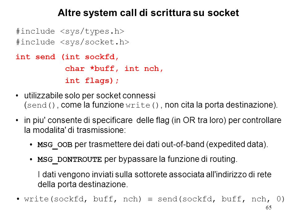 65 Altre system call di scrittura su socket #include int send (int sockfd, char *buff, int nch, int flags); utilizzabile solo per socket connessi ( send(), come la funzione write(), non cita la porta destinazione).
