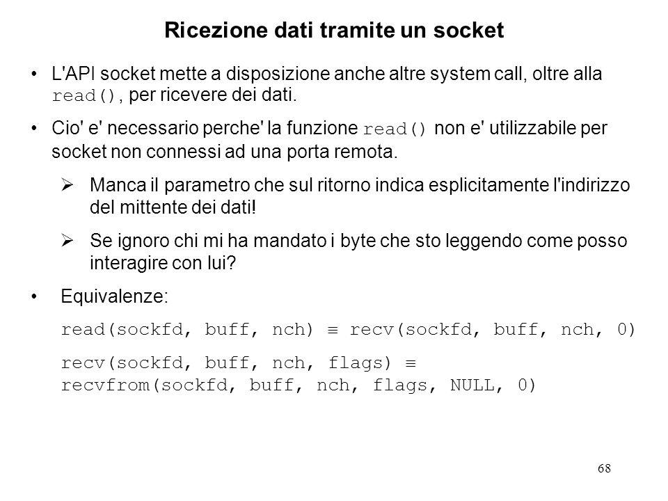 69 Ricezione di dati tramite un socket Se un socket e' di tipo (CO) SOCK_STREAM non e' ovviamente possibile ricevere dati tramite di esso se non e' stato precedentemente connesso ad un socket remoto.