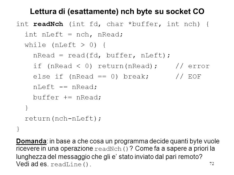 72 Lettura di (esattamente) nch byte su socket CO int readNch (int fd, char *buffer, int nch) { int nLeft = nch, nRead; while (nLeft > 0) { nRead = read(fd, buffer, nLeft); if (nRead < 0) return(nRead); // error else if (nRead == 0) break; // EOF nLeft -= nRead; buffer += nRead; } return(nch-nLeft); } Domanda: in base a che cosa un programma decide quanti byte vuole ricevere in una operazione readNch() .