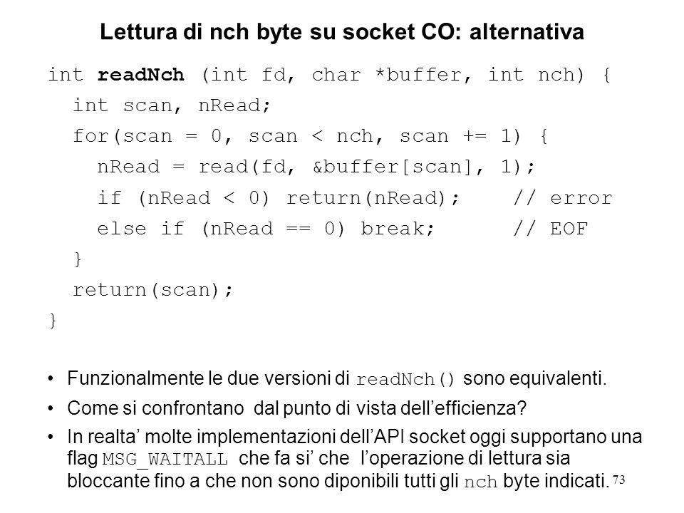 73 Lettura di nch byte su socket CO: alternativa int readNch (int fd, char *buffer, int nch) { int scan, nRead; for(scan = 0, scan < nch, scan += 1) { nRead = read(fd, &buffer[scan], 1); if (nRead < 0) return(nRead); // error else if (nRead == 0) break; // EOF } return(scan); } Funzionalmente le due versioni di readNch() sono equivalenti.