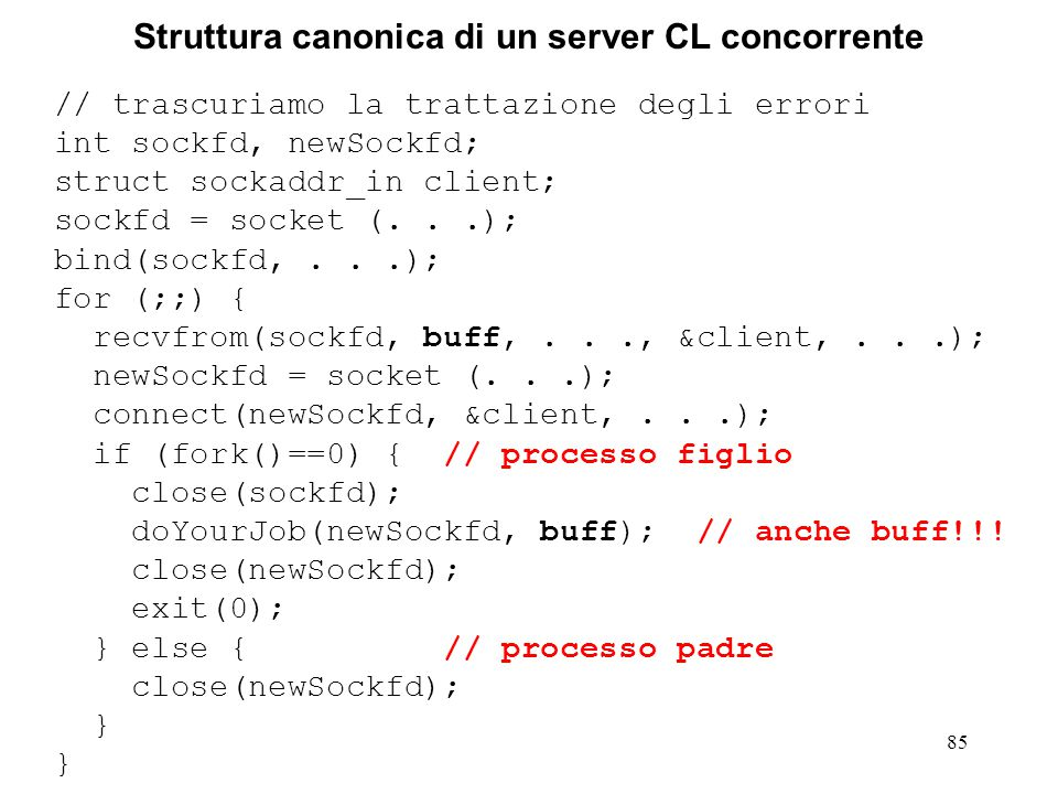 85 Struttura canonica di un server CL concorrente // trascuriamo la trattazione degli errori int sockfd, newSockfd; struct sockaddr_in client; sockfd = socket (...); bind(sockfd,...); for (;;) { recvfrom(sockfd, buff,..., &client,...); newSockfd = socket (...); connect(newSockfd, &client,...); if (fork()==0) { // processo figlio close(sockfd); doYourJob(newSockfd, buff); // anche buff!!.