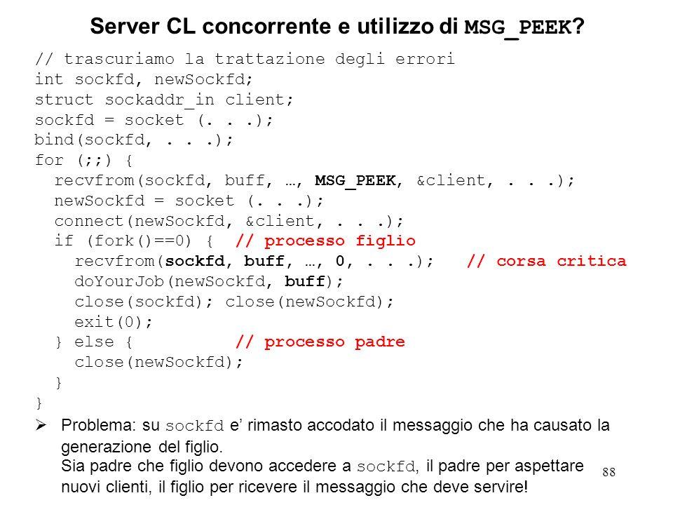 89 Server CL veramente sequenziale In realta' il server CL sequenziale non processa i clienti davvero sequenzialmente: Ogni richiesta (messaggio ricevuto) e' trattata indipendentemente dalle altre (e' in realta' un server stateless, senza stato, cioe' senza memoria).