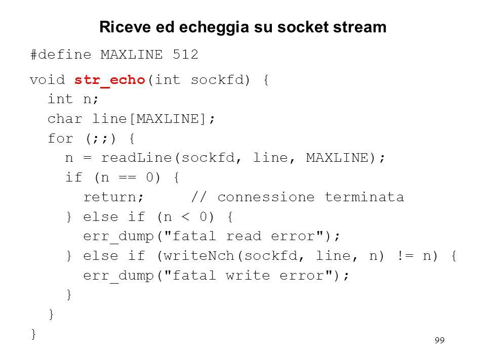 100 Riceve ed echeggia su socket datagram #define MAXLINE 2048 void dg_echo(int sockfd, struct sockaddr *cli_addr, int maxAddrLen) { int n, cliLen; char line[MAXLINE]; for (;;) { // non ritorna mai cliLen = maxAddrLen; n = recvfrom(sockfd, line, MAXLINE, 0, cli_addr, &cliLen); if (n < 0) { err_dump( fatal read error ); } else if (sendto(sockfd, line, n, 0, cli_addr, cliLen) != n) { err_dump( fatal write error ); }