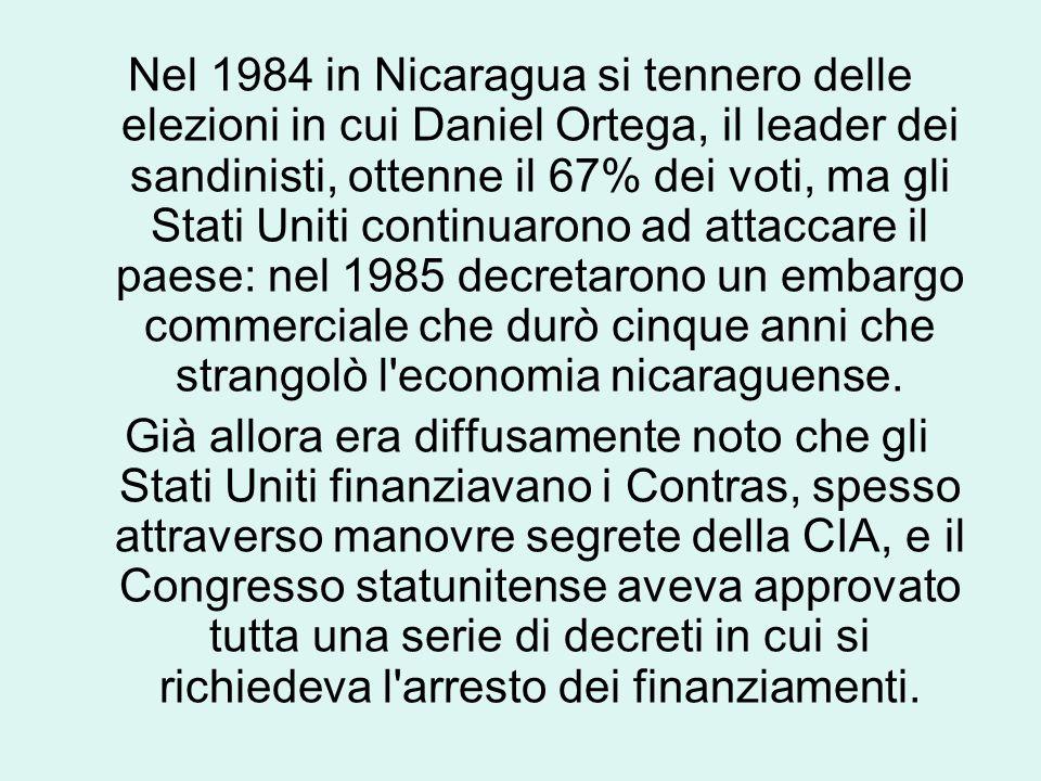 Nel 1984 in Nicaragua si tennero delle elezioni in cui Daniel Ortega, il leader dei sandinisti, ottenne il 67% dei voti, ma gli Stati Uniti continuarono ad attaccare il paese: nel 1985 decretarono un embargo commerciale che durò cinque anni che strangolò l economia nicaraguense.