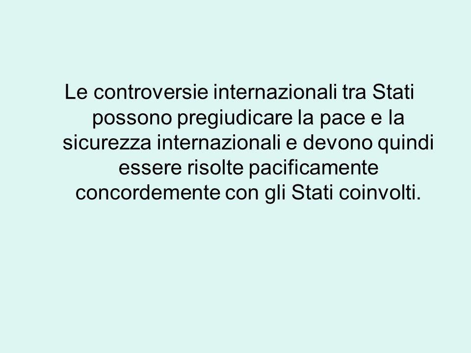Le controversie internazionali tra Stati possono pregiudicare la pace e la sicurezza internazionali e devono quindi essere risolte pacificamente concordemente con gli Stati coinvolti.