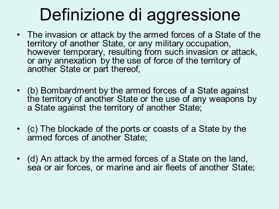 Definizione di aggressione The invasion or attack by the armed forces of a State of the territory of another State, or any military occupation, howeve