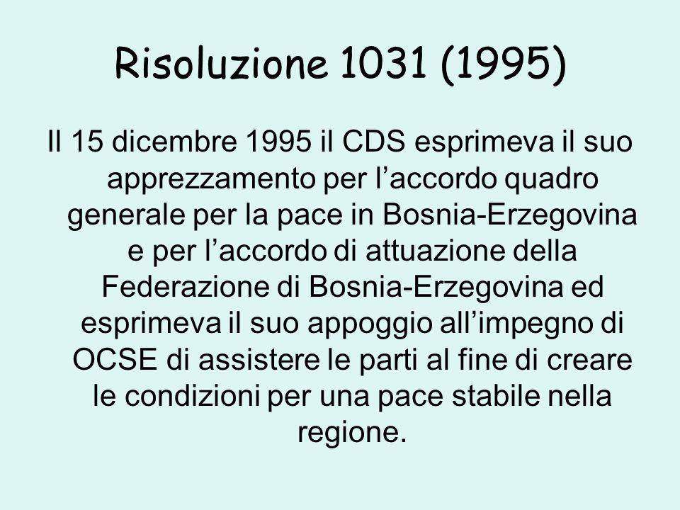 Risoluzione 1031 (1995) Il 15 dicembre 1995 il CDS esprimeva il suo apprezzamento per l'accordo quadro generale per la pace in Bosnia-Erzegovina e per l'accordo di attuazione della Federazione di Bosnia-Erzegovina ed esprimeva il suo appoggio all'impegno di OCSE di assistere le parti al fine di creare le condizioni per una pace stabile nella regione.