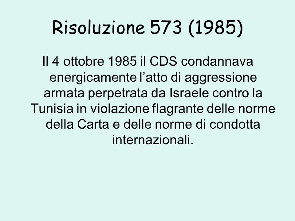 Risoluzione 573 (1985) Il 4 ottobre 1985 il CDS condannava energicamente l'atto di aggressione armata perpetrata da Israele contro la Tunisia in violazione flagrante delle norme della Carta e delle norme di condotta internazionali.