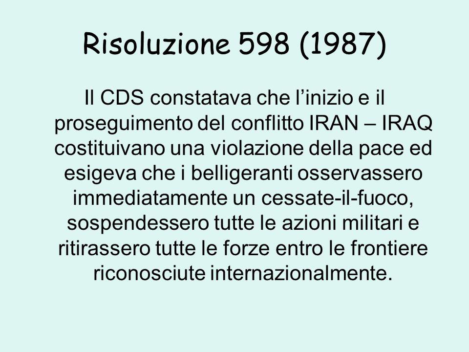 Risoluzione 598 (1987) Il CDS constatava che l'inizio e il proseguimento del conflitto IRAN – IRAQ costituivano una violazione della pace ed esigeva che i belligeranti osservassero immediatamente un cessate-il-fuoco, sospendessero tutte le azioni militari e ritirassero tutte le forze entro le frontiere riconosciute internazionalmente.