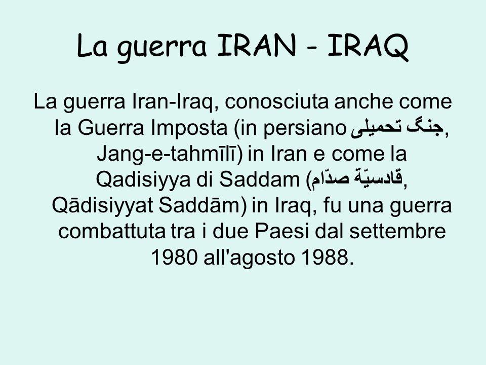La guerra IRAN - IRAQ La guerra Iran-Iraq, conosciuta anche come la Guerra Imposta (in persiano جنگ تحمیلی, Jang-e-tahmīlī) in Iran e come la Qadisiyya di Saddam (قادسيّة صدّام, Qādisiyyat Saddām) in Iraq, fu una guerra combattuta tra i due Paesi dal settembre 1980 all agosto 1988.