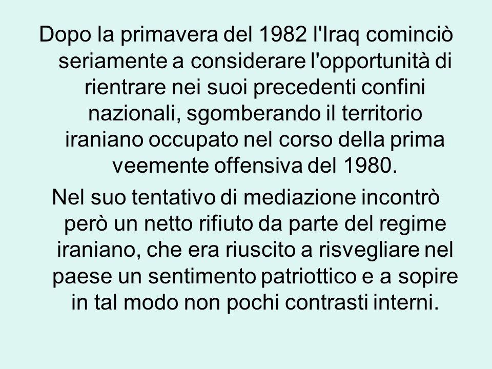 Dopo la primavera del 1982 l Iraq cominciò seriamente a considerare l opportunità di rientrare nei suoi precedenti confini nazionali, sgomberando il territorio iraniano occupato nel corso della prima veemente offensiva del 1980.