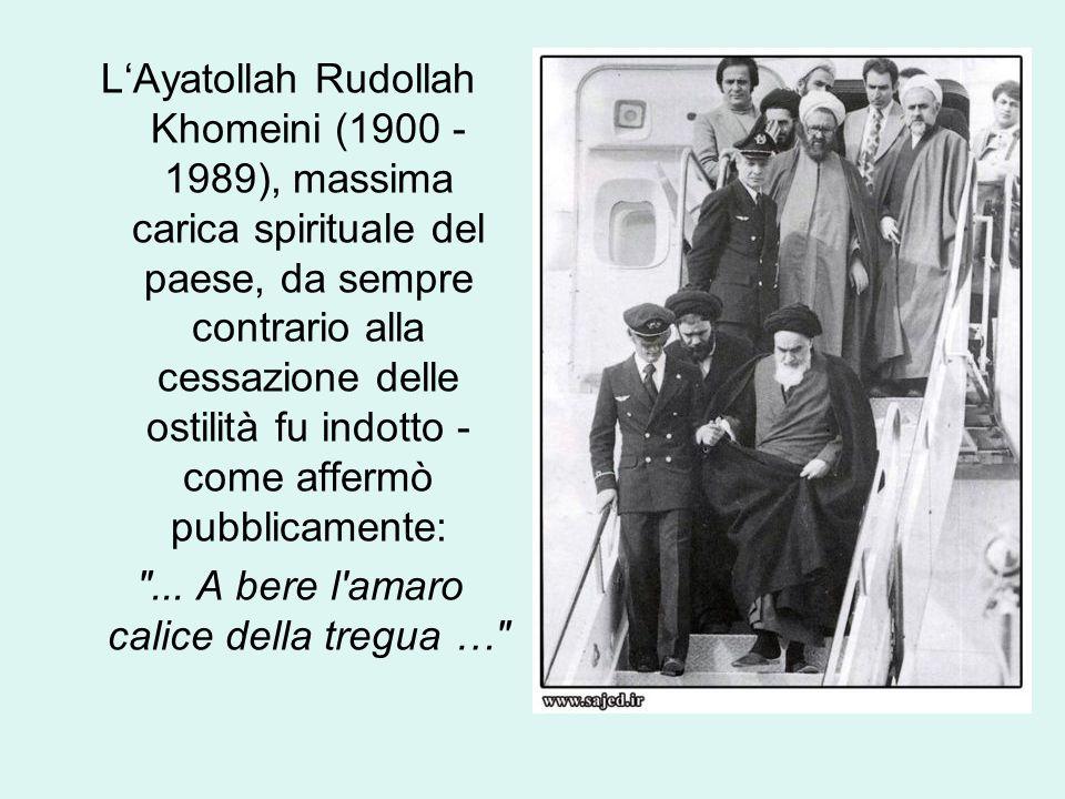 L'Ayatollah Rudollah Khomeini (1900 - 1989), massima carica spirituale del paese, da sempre contrario alla cessazione delle ostilità fu indotto - come affermò pubblicamente: ...