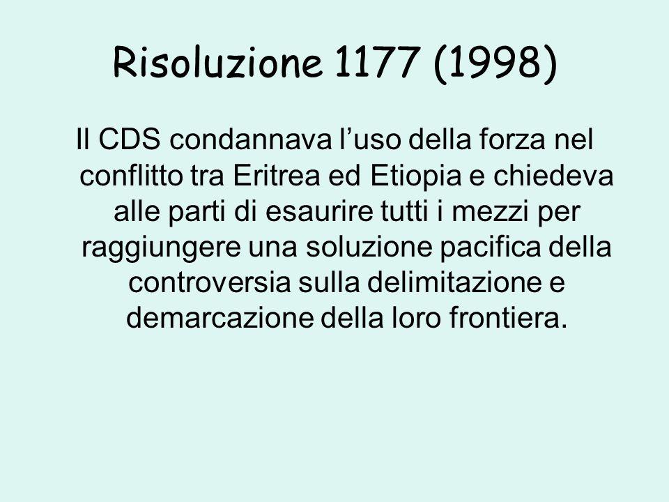 Risoluzione 1177 (1998) Il CDS condannava l'uso della forza nel conflitto tra Eritrea ed Etiopia e chiedeva alle parti di esaurire tutti i mezzi per raggiungere una soluzione pacifica della controversia sulla delimitazione e demarcazione della loro frontiera.