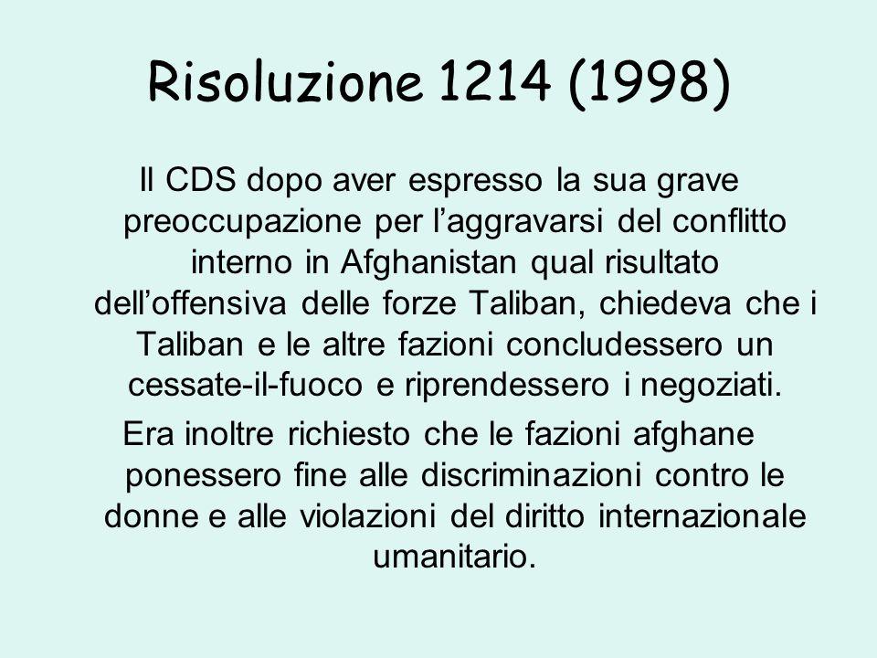 Risoluzione 1214 (1998) Il CDS dopo aver espresso la sua grave preoccupazione per l'aggravarsi del conflitto interno in Afghanistan qual risultato dell'offensiva delle forze Taliban, chiedeva che i Taliban e le altre fazioni concludessero un cessate-il-fuoco e riprendessero i negoziati.