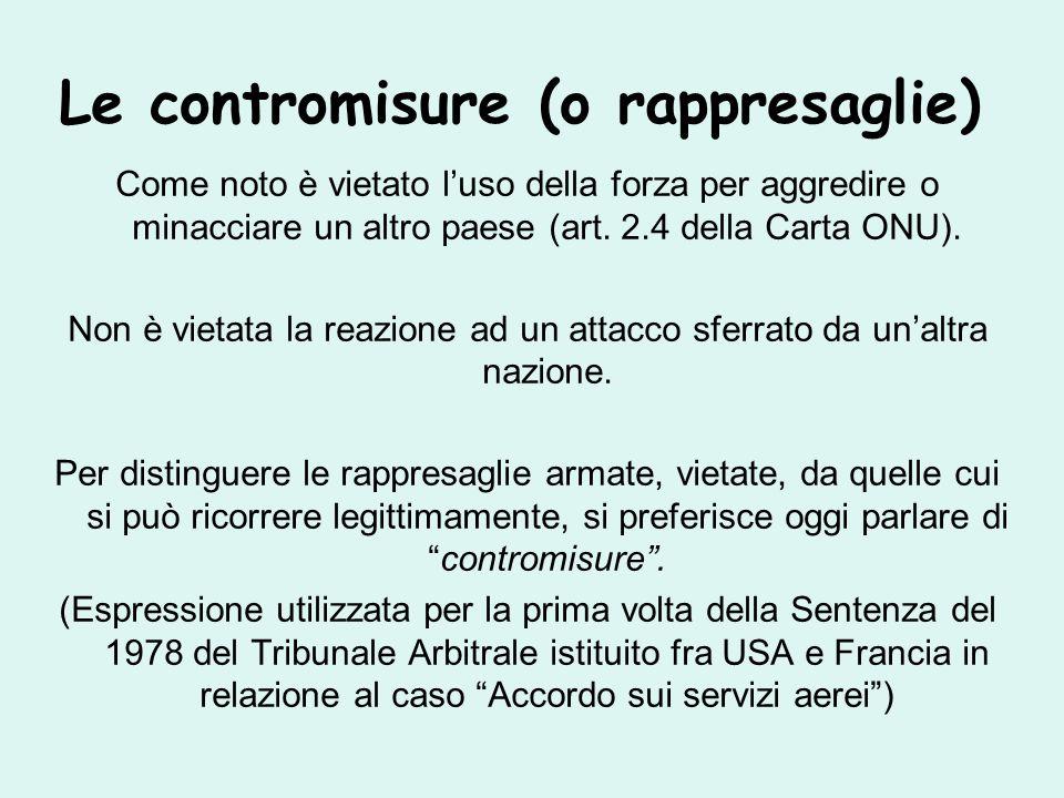 Le contromisure (o rappresaglie) Come noto è vietato l'uso della forza per aggredire o minacciare un altro paese (art.
