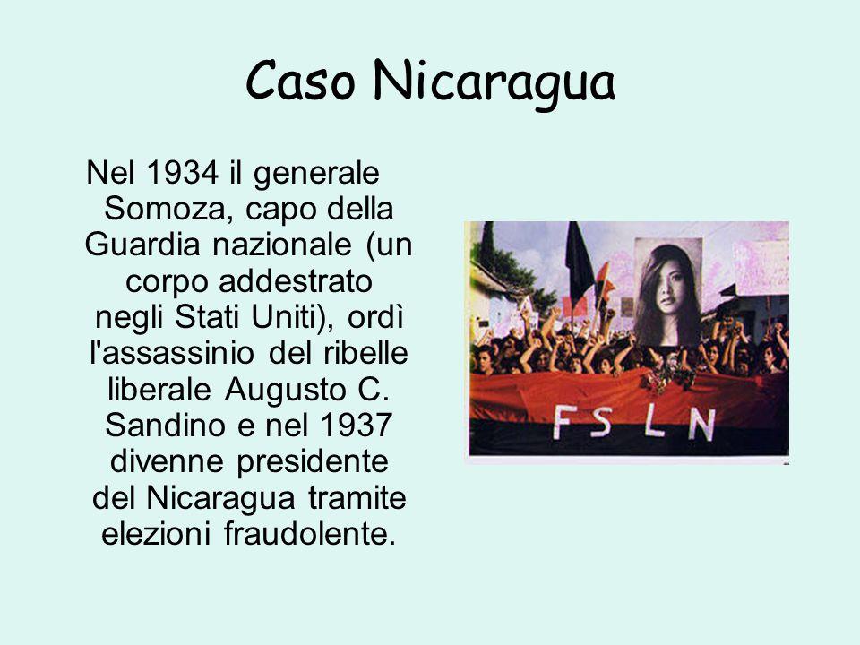 Caso Nicaragua Nel 1934 il generale Somoza, capo della Guardia nazionale (un corpo addestrato negli Stati Uniti), ordì l assassinio del ribelle liberale Augusto C.