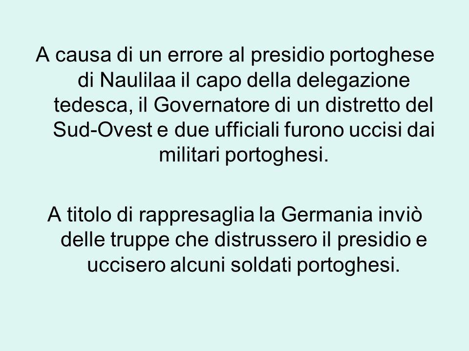 A causa di un errore al presidio portoghese di Naulilaa il capo della delegazione tedesca, il Governatore di un distretto del Sud-Ovest e due ufficiali furono uccisi dai militari portoghesi.