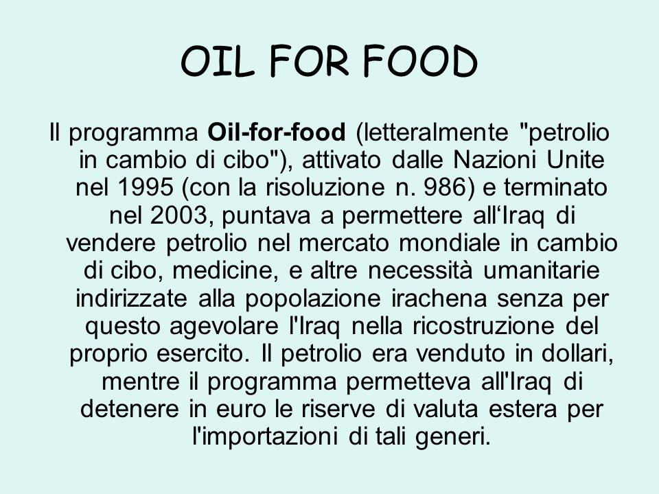 OIL FOR FOOD Il programma Oil-for-food (letteralmente petrolio in cambio di cibo ), attivato dalle Nazioni Unite nel 1995 (con la risoluzione n.