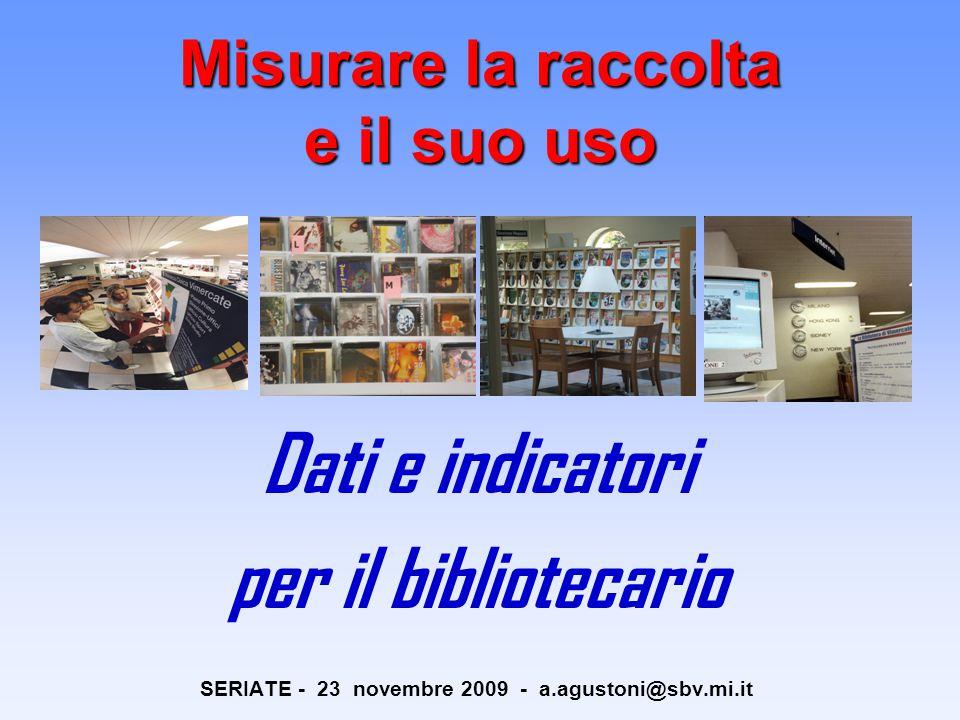 Misurare la raccolta e il suo uso Dati e indicatori per il bibliotecario SERIATE - 23 novembre 2009 - a.agustoni@sbv.mi.it